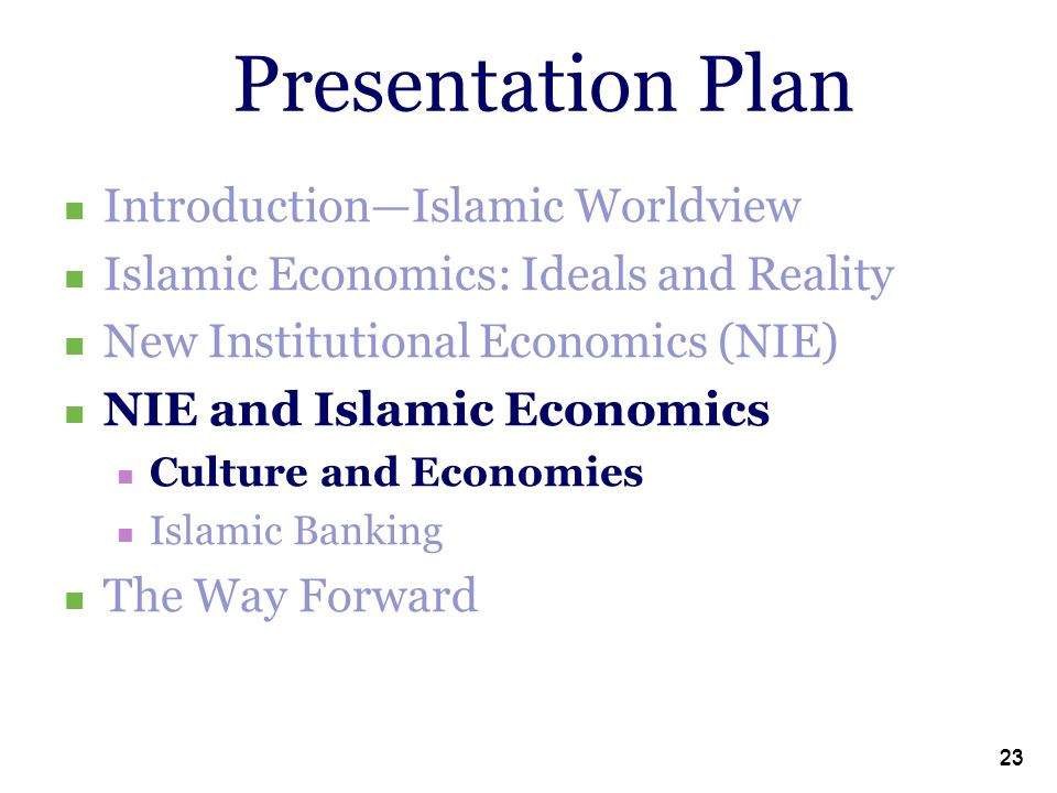 23 Presentation Plan Introduction—Islamic Worldview Islamic Economics: Ideals and Reality New Institutional Economics (NIE) NIE and Islamic Economics Culture and Economies Islamic Banking The Way Forward