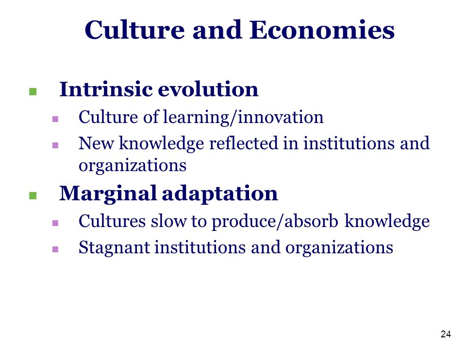 24 Culture and Economies Intrinsic evolution Culture of learning/innovation New knowledge reflected in institutions and organizations Marginal adaptation Cultures slow to produce/absorb knowledge Stagnant institutions and organizations