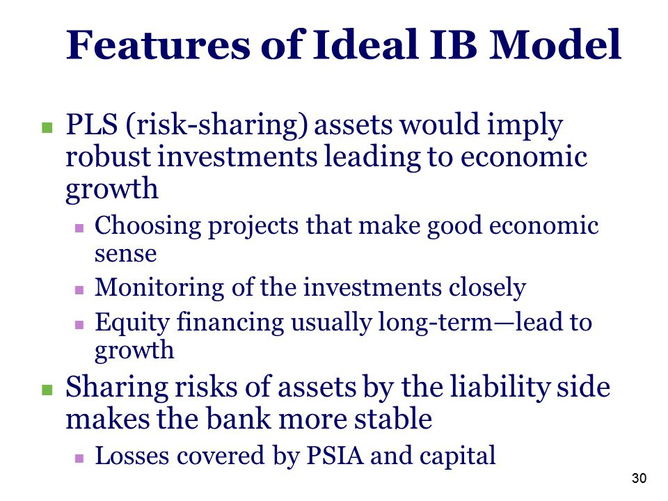 30 Features of Ideal IB Model PLS (risk-sharing) assets would imply robust investments leading to economic growth Choosing projects that make good economic sense Monitoring of the investments closely Equity financing usually long-term—lead to growth Sharing risks of assets by the liability side makes the bank more stable Losses covered by PSIA and capital