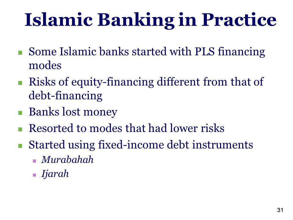 31 Islamic Banking in Practice Some Islamic banks started with PLS financing modes Risks of equity-financing different from that of debt-financing Banks lost money Resorted to modes that had lower risks Started using fixed-income debt instruments Murabahah Ijarah