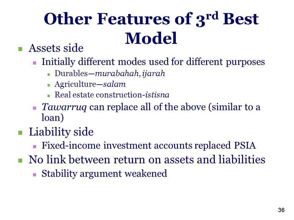 36 Other Features of 3 rd Best Model Assets side Initially different modes used for different purposes Durables—murabahah, ijarah Agriculture—salam Real estate construction-istisna Tawarruq can replace all of the above (similar to a loan) Liability side Fixed-income investment accounts replaced PSIA No link between return on assets and liabilities Stability argument weakened