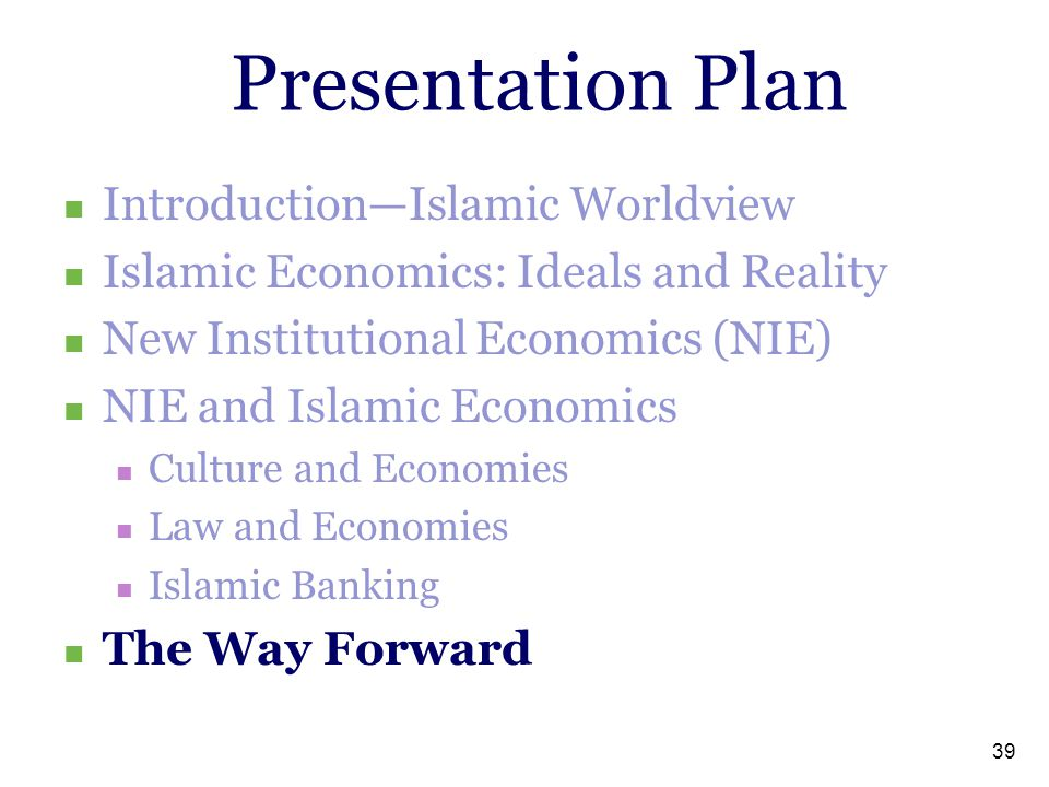 39 Presentation Plan Introduction—Islamic Worldview Islamic Economics: Ideals and Reality New Institutional Economics (NIE) NIE and Islamic Economics Culture and Economies Law and Economies Islamic Banking The Way Forward
