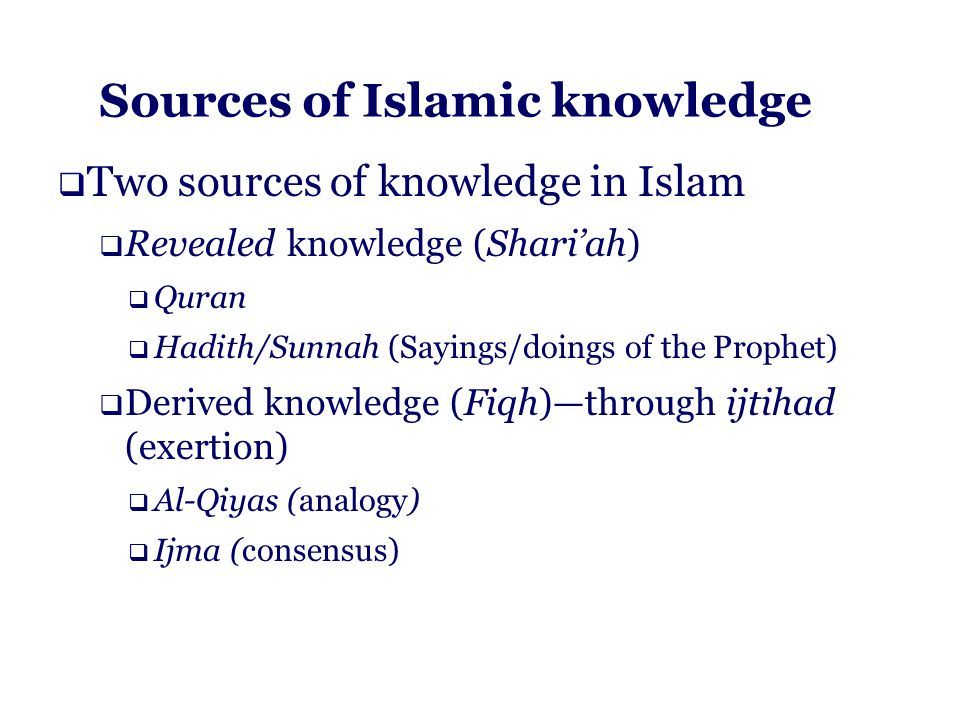 Sources of Islamic knowledge  Two sources of knowledge in Islam  Revealed knowledge (Shari'ah)  Quran  Hadith/Sunnah (Sayings/doings of the Prophet)  Derived knowledge (Fiqh)—through ijtihad (exertion)  Al-Qiyas (analogy)  Ijma (consensus)