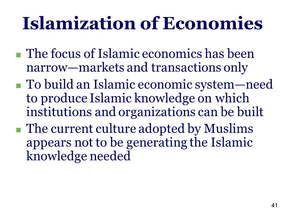 41 Islamization of Economies The focus of Islamic economics has been narrow—markets and transactions only To build an Islamic economic system—need to produce Islamic knowledge on which institutions and organizations can be built The current culture adopted by Muslims appears not to be generating the Islamic knowledge needed