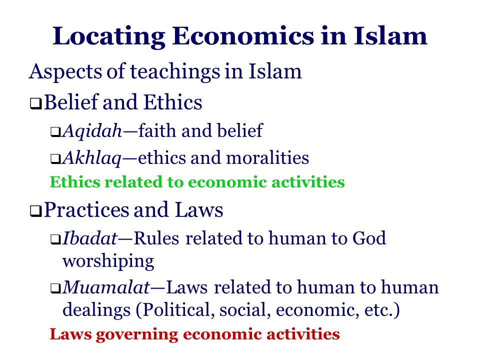 Locating Economics in Islam Aspects of teachings in Islam  Belief and Ethics  Aqidah—faith and belief  Akhlaq—ethics and moralities Ethics related to economic activities  Practices and Laws  Ibadat—Rules related to human to God worshiping  Muamalat—Laws related to human to human dealings (Political, social, economic, etc.) Laws governing economic activities