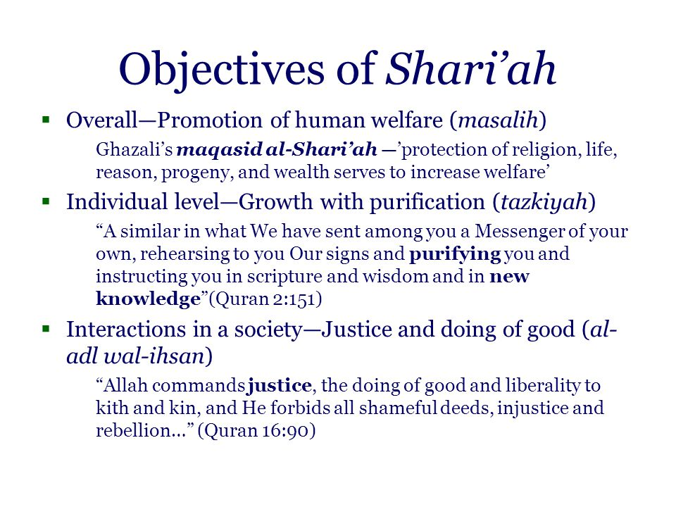 Objectives of Shari'ah  Overall—Promotion of human welfare (masalih) Ghazali's maqasid al-Shari'ah —'protection of religion, life, reason, progeny, and wealth serves to increase welfare'  Individual level—Growth with purification (tazkiyah) A similar in what We have sent among you a Messenger of your own, rehearsing to you Our signs and purifying you and instructing you in scripture and wisdom and in new knowledge (Quran 2:151)  Interactions in a society—Justice and doing of good (al- adl wal-ihsan) Allah commands justice, the doing of good and liberality to kith and kin, and He forbids all shameful deeds, injustice and rebellion… (Quran 16:90)