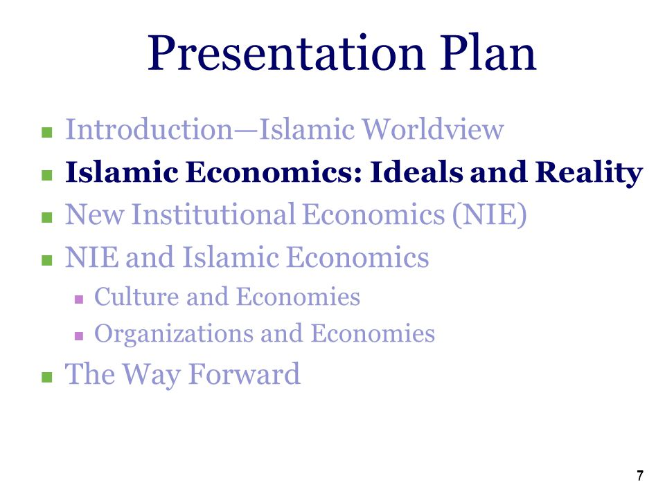 7 7 Presentation Plan Introduction—Islamic Worldview Islamic Economics: Ideals and Reality New Institutional Economics (NIE) NIE and Islamic Economics Culture and Economies Organizations and Economies The Way Forward