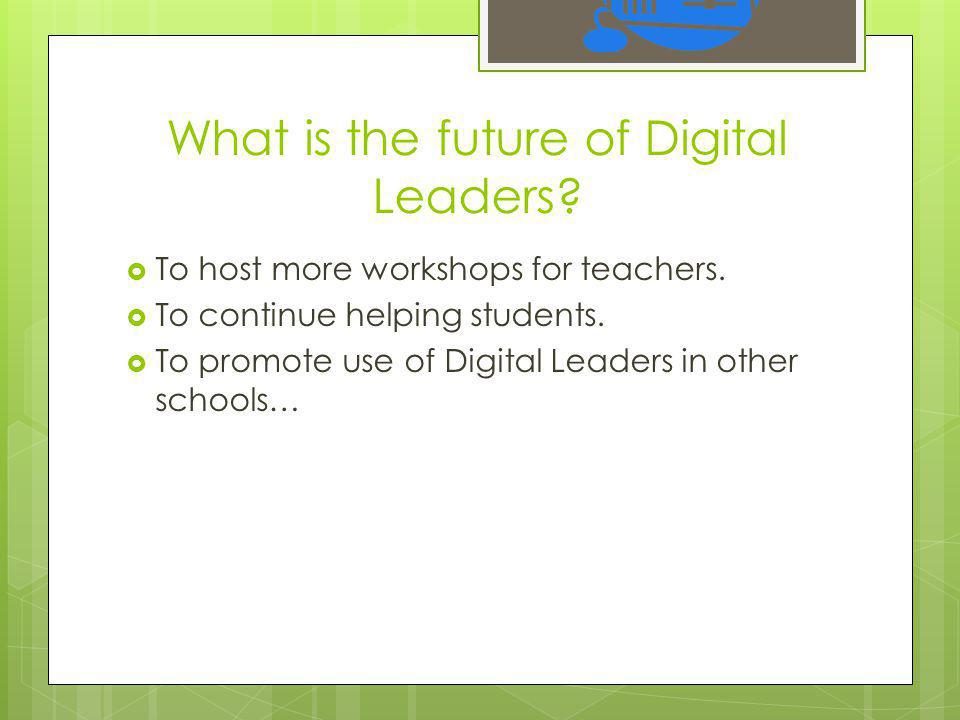 What is the future of Digital Leaders.  To host more workshops for teachers.