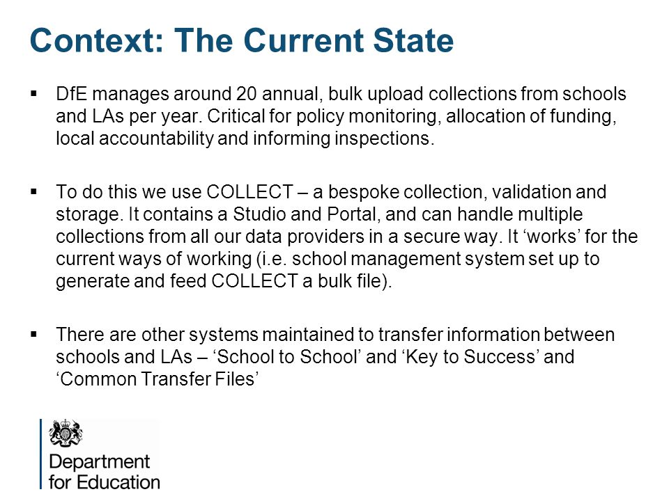 Context: The Current State  DfE manages around 20 annual, bulk upload collections from schools and LAs per year. Critical for policy monitoring, allo