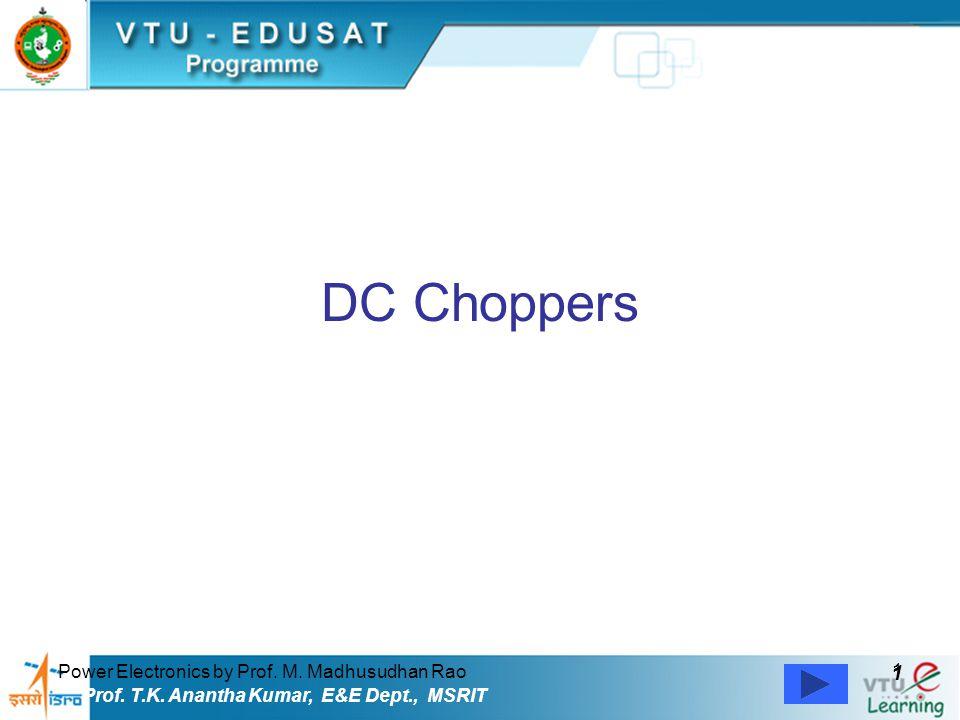 Power Electronics by Prof. M. Madhusudhan Rao 1 1 Prof. T.K. Anantha Kumar, E&E Dept., MSRIT DC Choppers