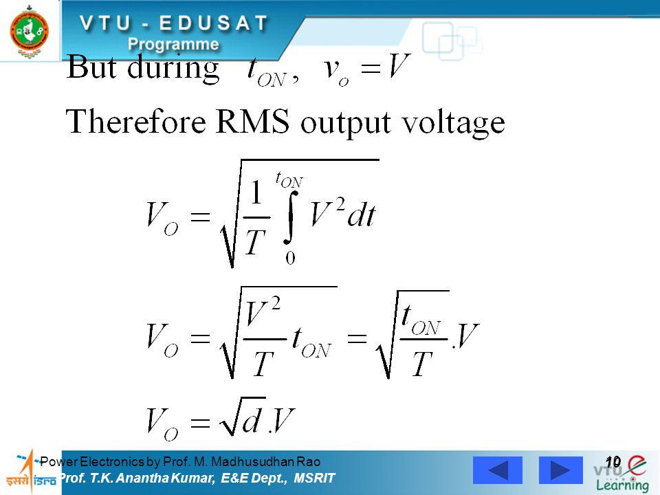 Power Electronics by Prof. M. Madhusudhan Rao 10 Prof. T.K. Anantha Kumar, E&E Dept., MSRIT