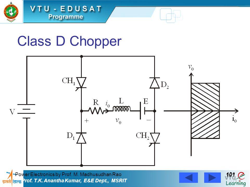 Power Electronics by Prof. M. Madhusudhan Rao 101 Prof. T.K. Anantha Kumar, E&E Dept., MSRIT Class D Chopper