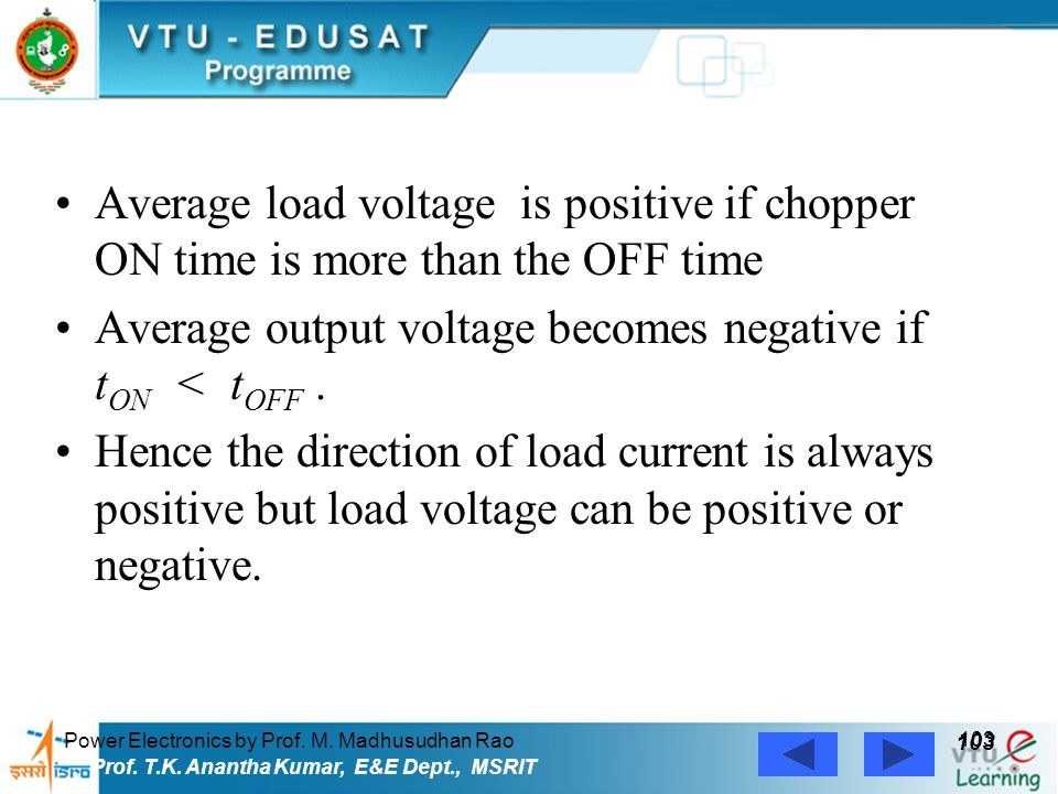 Power Electronics by Prof. M. Madhusudhan Rao 103 Prof. T.K. Anantha Kumar, E&E Dept., MSRIT Average load voltage is positive if chopper ON time is mo