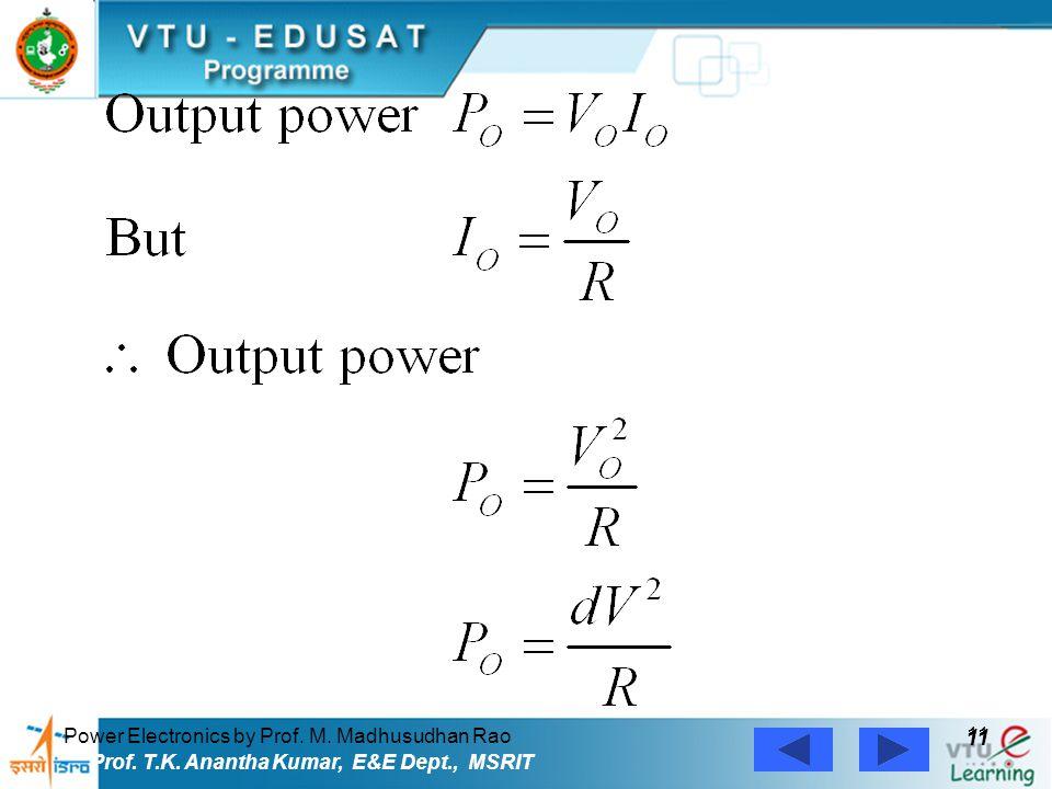 Power Electronics by Prof. M. Madhusudhan Rao 11 Prof. T.K. Anantha Kumar, E&E Dept., MSRIT