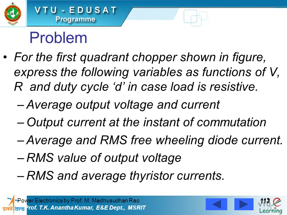 Power Electronics by Prof. M. Madhusudhan Rao 113 Prof. T.K. Anantha Kumar, E&E Dept., MSRIT Problem For the first quadrant chopper shown in figure, e