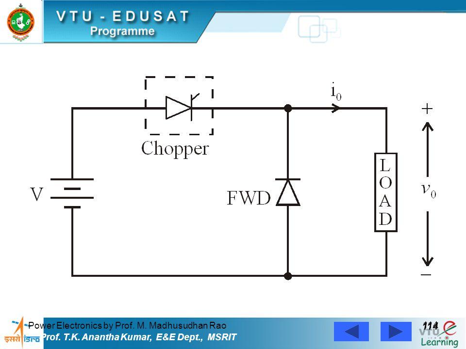 Power Electronics by Prof. M. Madhusudhan Rao 114 Prof. T.K. Anantha Kumar, E&E Dept., MSRIT