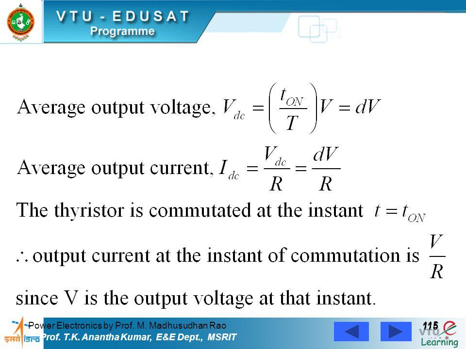 Power Electronics by Prof. M. Madhusudhan Rao 115 Prof. T.K. Anantha Kumar, E&E Dept., MSRIT