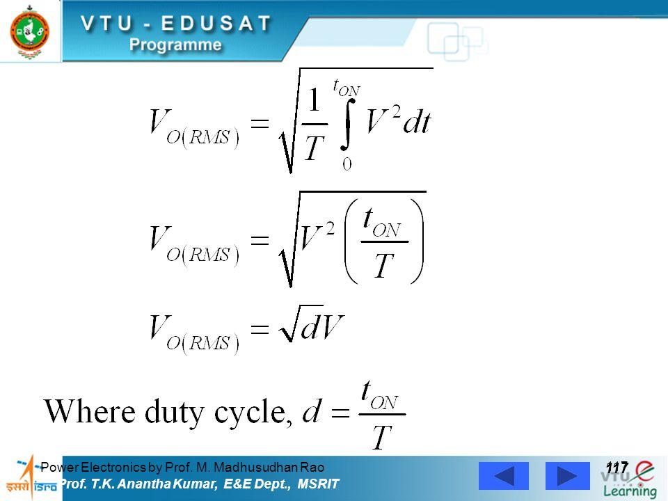 Power Electronics by Prof. M. Madhusudhan Rao 117 Prof. T.K. Anantha Kumar, E&E Dept., MSRIT