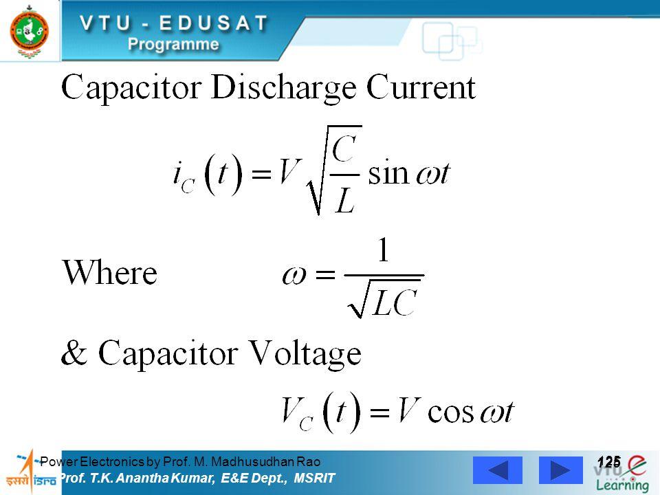 Power Electronics by Prof. M. Madhusudhan Rao 125 Prof. T.K. Anantha Kumar, E&E Dept., MSRIT