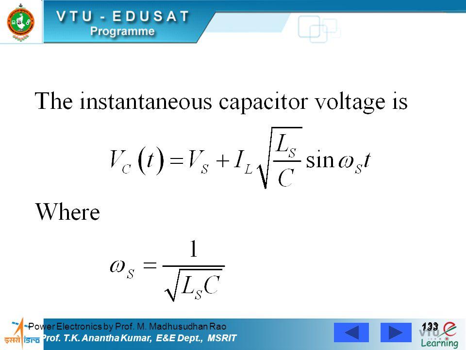 Power Electronics by Prof. M. Madhusudhan Rao 133 Prof. T.K. Anantha Kumar, E&E Dept., MSRIT
