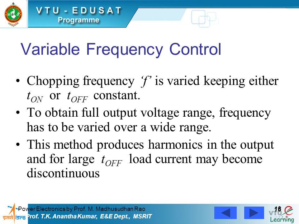 Power Electronics by Prof. M. Madhusudhan Rao 16 Prof. T.K. Anantha Kumar, E&E Dept., MSRIT Variable Frequency Control Chopping frequency 'f' is varie
