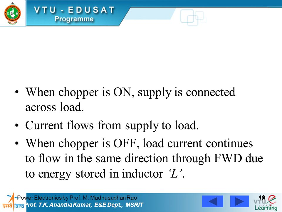 Power Electronics by Prof. M. Madhusudhan Rao 19 Prof. T.K. Anantha Kumar, E&E Dept., MSRIT When chopper is ON, supply is connected across load. Curre