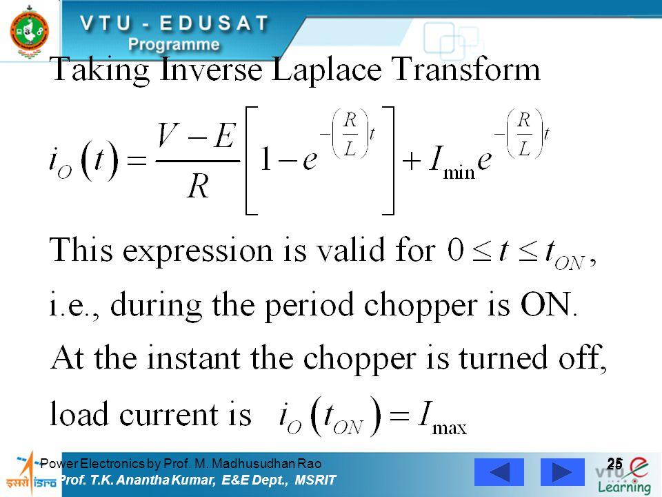 Power Electronics by Prof. M. Madhusudhan Rao 25 Prof. T.K. Anantha Kumar, E&E Dept., MSRIT