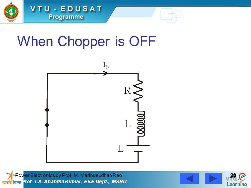 Power Electronics by Prof. M. Madhusudhan Rao 26 Prof. T.K. Anantha Kumar, E&E Dept., MSRIT When Chopper is OFF