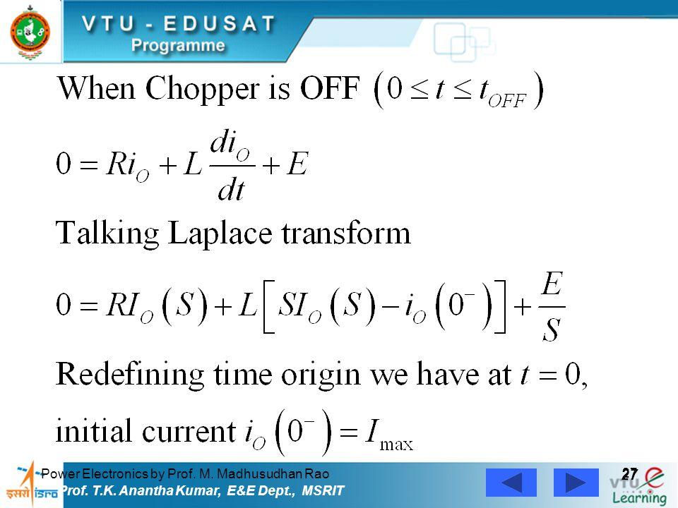 Power Electronics by Prof. M. Madhusudhan Rao 27 Prof. T.K. Anantha Kumar, E&E Dept., MSRIT