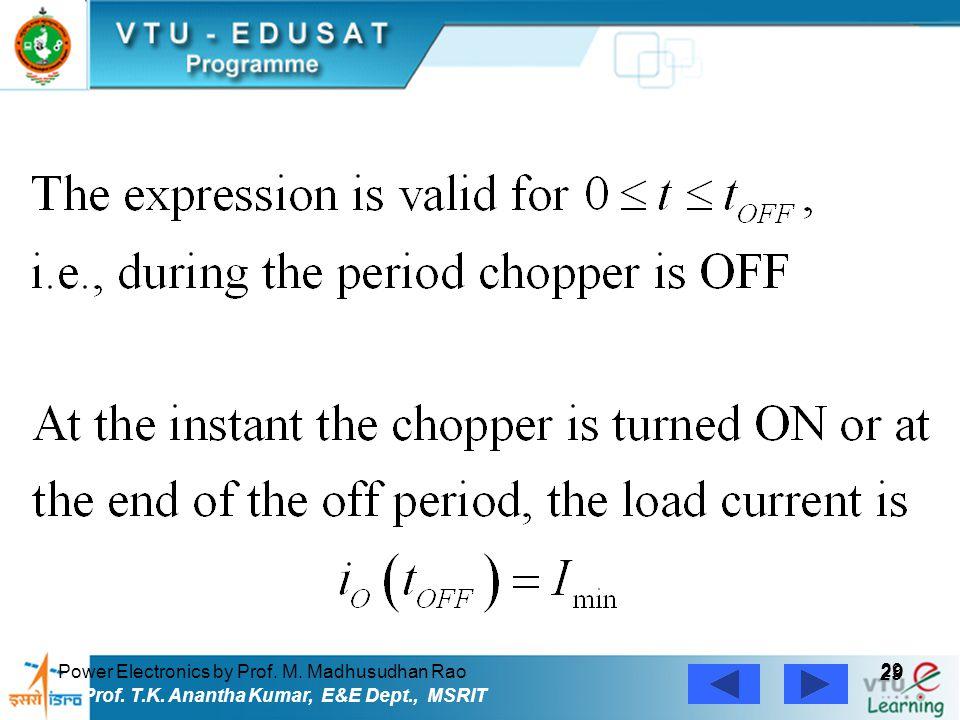 Power Electronics by Prof. M. Madhusudhan Rao 29 Prof. T.K. Anantha Kumar, E&E Dept., MSRIT