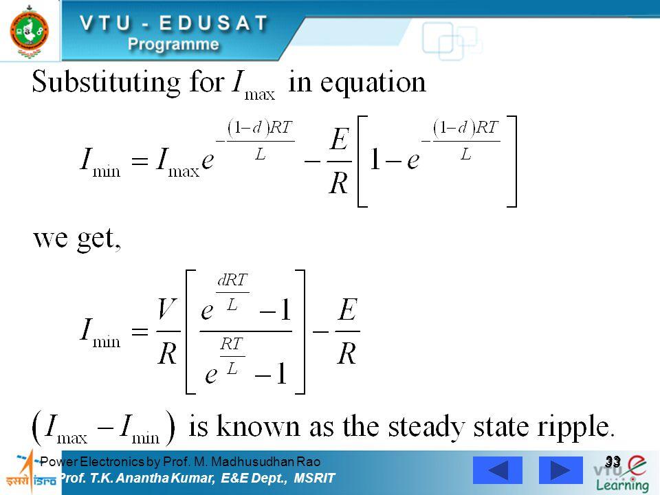 Power Electronics by Prof. M. Madhusudhan Rao 33 Prof. T.K. Anantha Kumar, E&E Dept., MSRIT