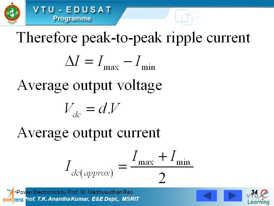 Power Electronics by Prof. M. Madhusudhan Rao 34 Prof. T.K. Anantha Kumar, E&E Dept., MSRIT