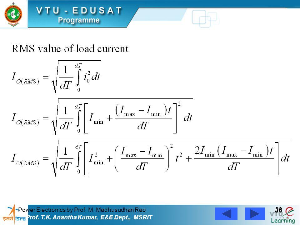 Power Electronics by Prof. M. Madhusudhan Rao 36 Prof. T.K. Anantha Kumar, E&E Dept., MSRIT