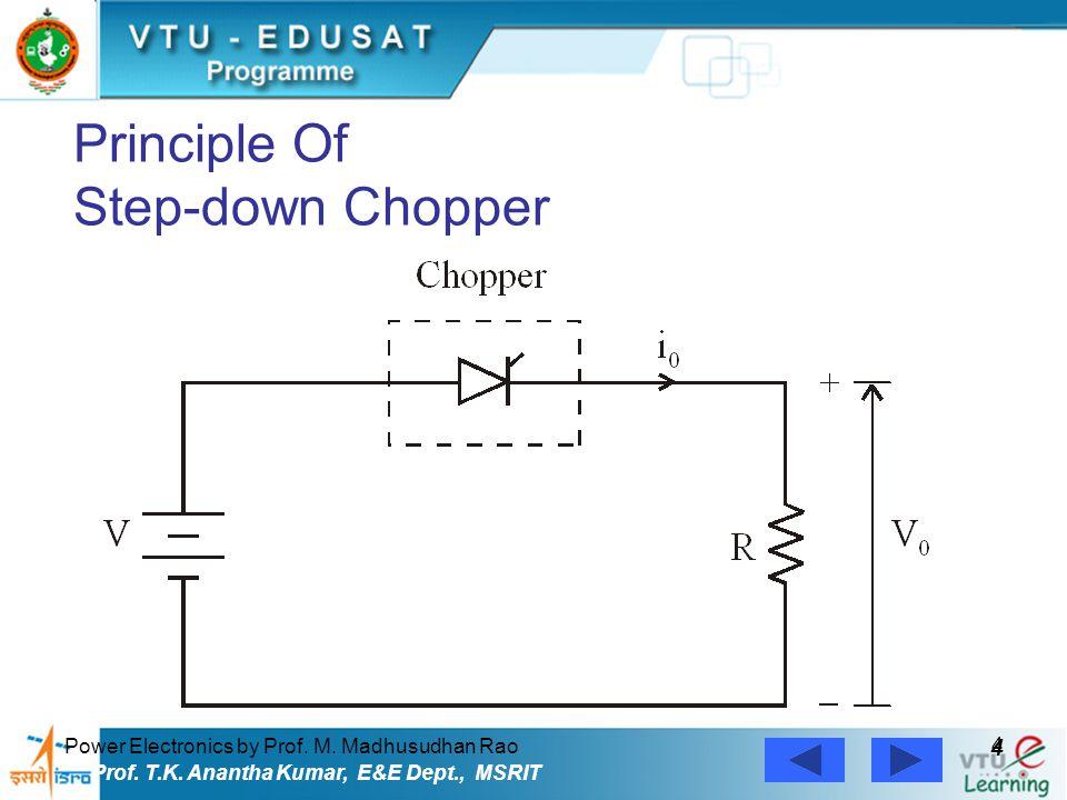 Power Electronics by Prof. M. Madhusudhan Rao 4 4 Prof. T.K. Anantha Kumar, E&E Dept., MSRIT Principle Of Step-down Chopper