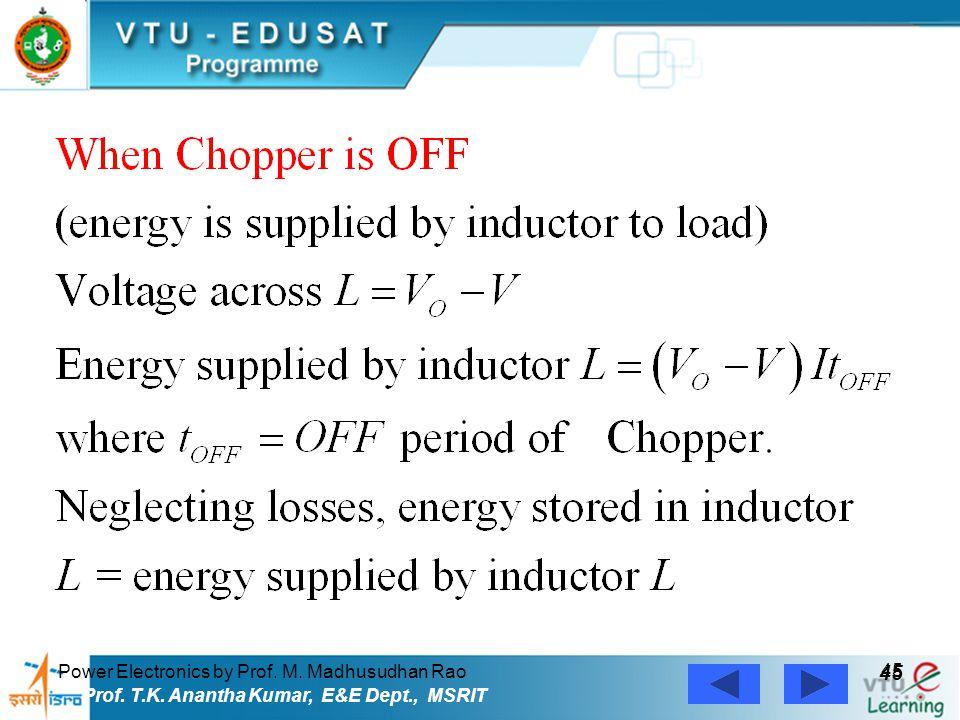 Power Electronics by Prof. M. Madhusudhan Rao 45 Prof. T.K. Anantha Kumar, E&E Dept., MSRIT