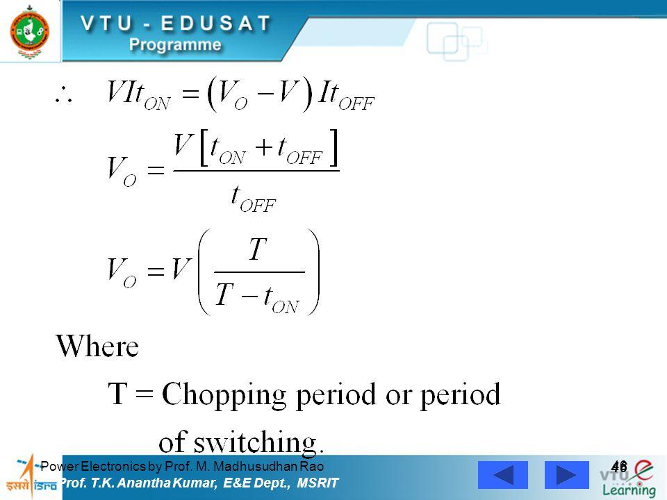 Power Electronics by Prof. M. Madhusudhan Rao 46 Prof. T.K. Anantha Kumar, E&E Dept., MSRIT
