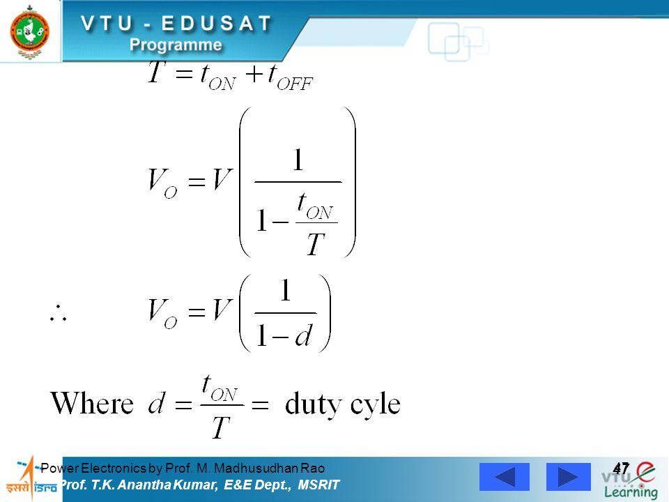 Power Electronics by Prof. M. Madhusudhan Rao 47 Prof. T.K. Anantha Kumar, E&E Dept., MSRIT