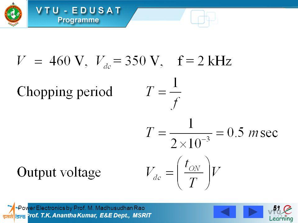 Power Electronics by Prof. M. Madhusudhan Rao 51 Prof. T.K. Anantha Kumar, E&E Dept., MSRIT