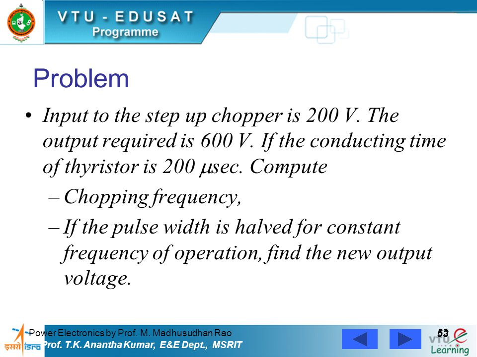 Power Electronics by Prof. M. Madhusudhan Rao 53 Prof. T.K. Anantha Kumar, E&E Dept., MSRIT Problem Input to the step up chopper is 200 V. The output