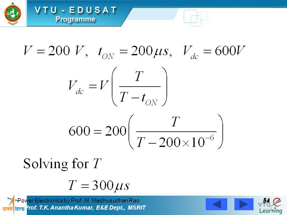 Power Electronics by Prof. M. Madhusudhan Rao 54 Prof. T.K. Anantha Kumar, E&E Dept., MSRIT