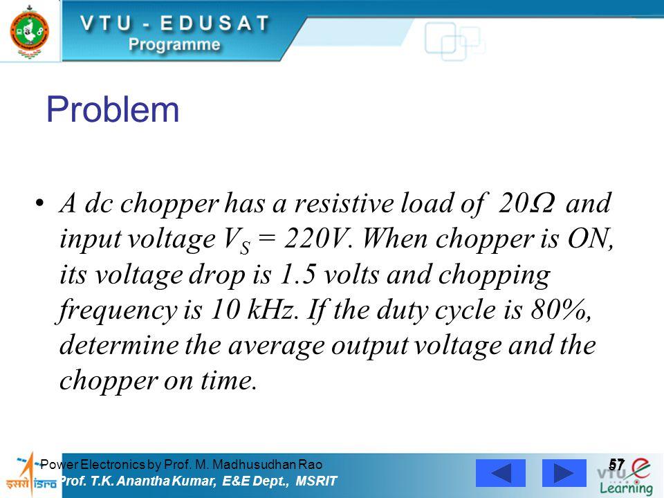 Power Electronics by Prof. M. Madhusudhan Rao 57 Prof. T.K. Anantha Kumar, E&E Dept., MSRIT Problem A dc chopper has a resistive load of 20  and inpu