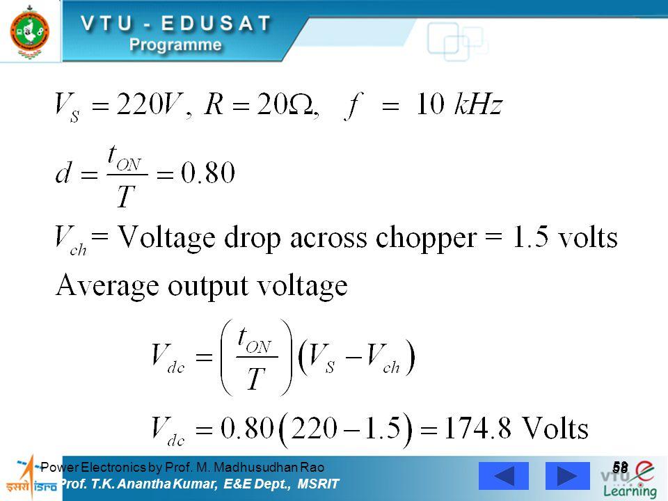 Power Electronics by Prof. M. Madhusudhan Rao 58 Prof. T.K. Anantha Kumar, E&E Dept., MSRIT