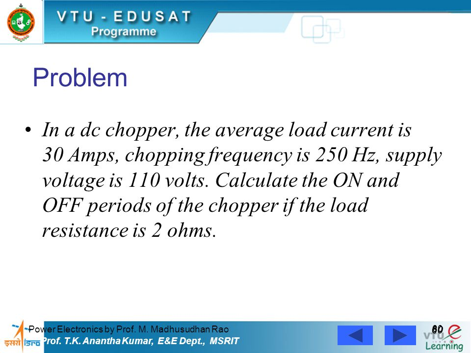 Power Electronics by Prof. M. Madhusudhan Rao 60 Prof. T.K. Anantha Kumar, E&E Dept., MSRIT Problem In a dc chopper, the average load current is 30 Am