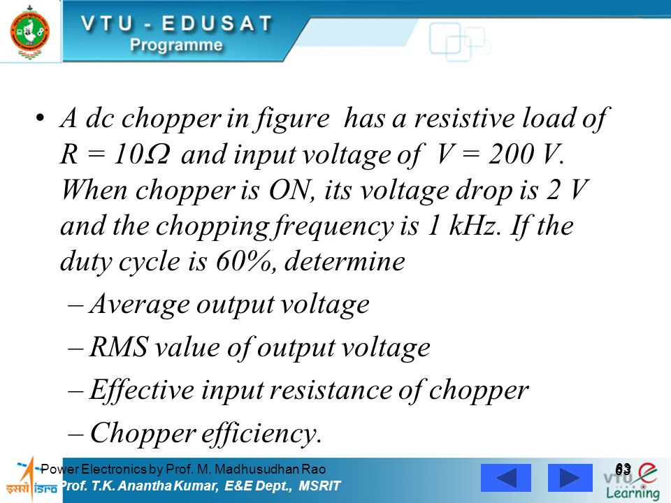 Power Electronics by Prof. M. Madhusudhan Rao 63 Prof. T.K. Anantha Kumar, E&E Dept., MSRIT A dc chopper in figure has a resistive load of R = 10  an