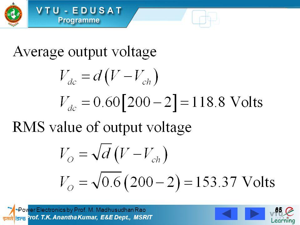 Power Electronics by Prof. M. Madhusudhan Rao 65 Prof. T.K. Anantha Kumar, E&E Dept., MSRIT