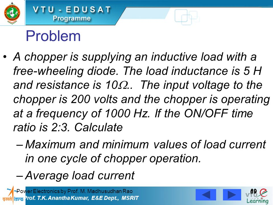Power Electronics by Prof. M. Madhusudhan Rao 69 Prof. T.K. Anantha Kumar, E&E Dept., MSRIT Problem A chopper is supplying an inductive load with a fr