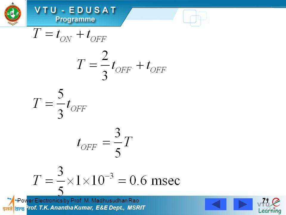 Power Electronics by Prof. M. Madhusudhan Rao 71 Prof. T.K. Anantha Kumar, E&E Dept., MSRIT