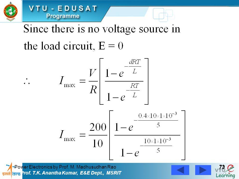 Power Electronics by Prof. M. Madhusudhan Rao 73 Prof. T.K. Anantha Kumar, E&E Dept., MSRIT