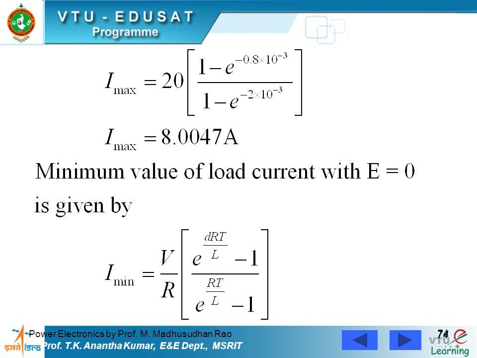 Power Electronics by Prof. M. Madhusudhan Rao 74 Prof. T.K. Anantha Kumar, E&E Dept., MSRIT