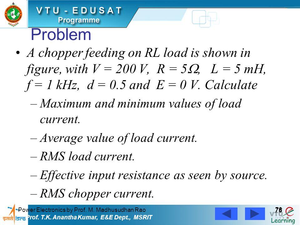 Power Electronics by Prof. M. Madhusudhan Rao 76 Prof. T.K. Anantha Kumar, E&E Dept., MSRIT Problem A chopper feeding on RL load is shown in figure, w